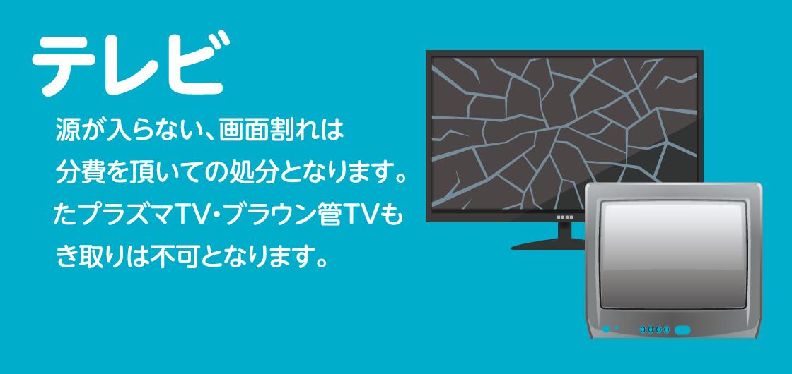 テレビ 電源が入らない、画面割れは処分費を頂いての処分となります。 またプラズマTV・ブラウン管TVも引き取りは不可となります。